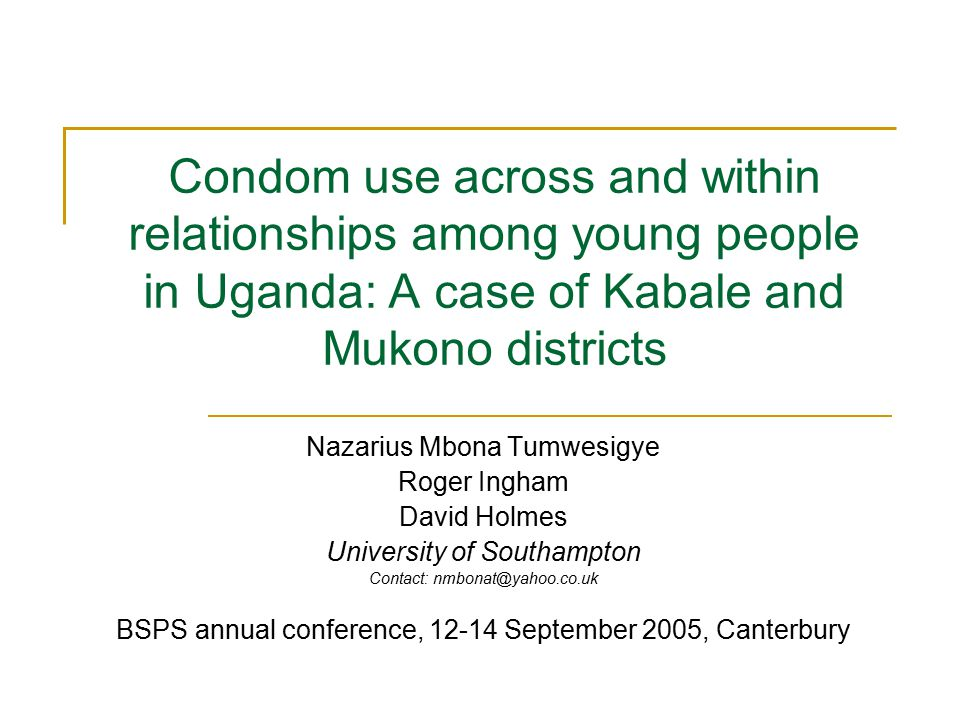 Condom use across and within relationships among young people in Uganda: A case of Kabale and Mukono districts Nazarius Mbona Tumwesigye Roger Ingham David Holmes University of Southampton Contact: nmbonat@yahoo.co.uk BSPS annual conference, 12-14 September 2005, Canterbury