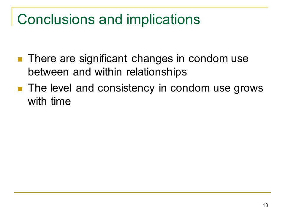 18 Conclusions and implications There are significant changes in condom use between and within relationships The level and consistency in condom use grows with time