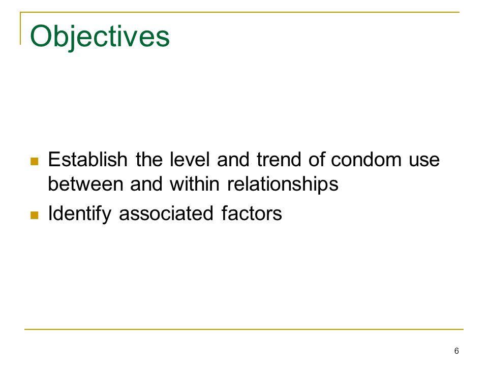 6 Objectives Establish the level and trend of condom use between and within relationships Identify associated factors