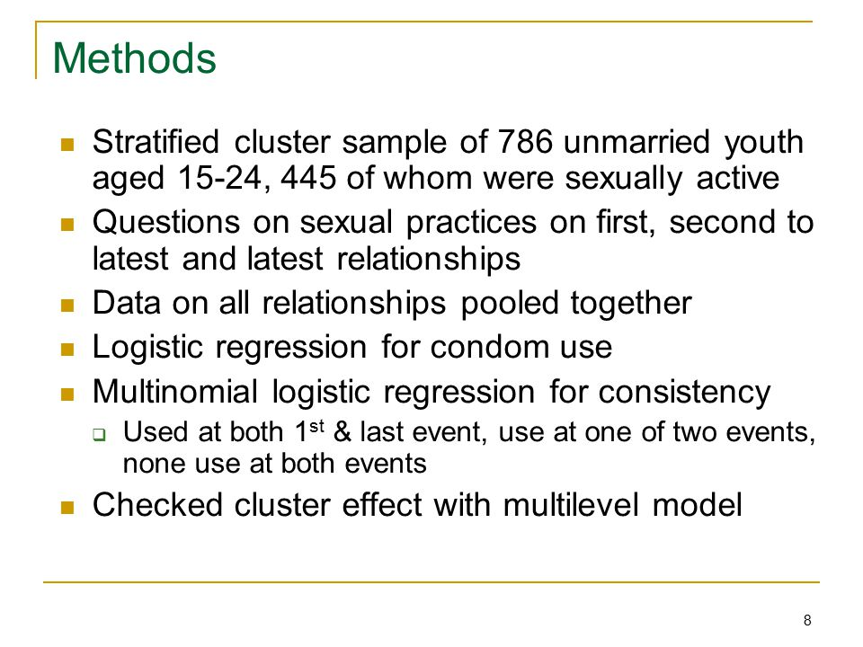 8 Methods Stratified cluster sample of 786 unmarried youth aged 15-24, 445 of whom were sexually active Questions on sexual practices on first, second to latest and latest relationships Data on all relationships pooled together Logistic regression for condom use Multinomial logistic regression for consistency  Used at both 1 st & last event, use at one of two events, none use at both events Checked cluster effect with multilevel model