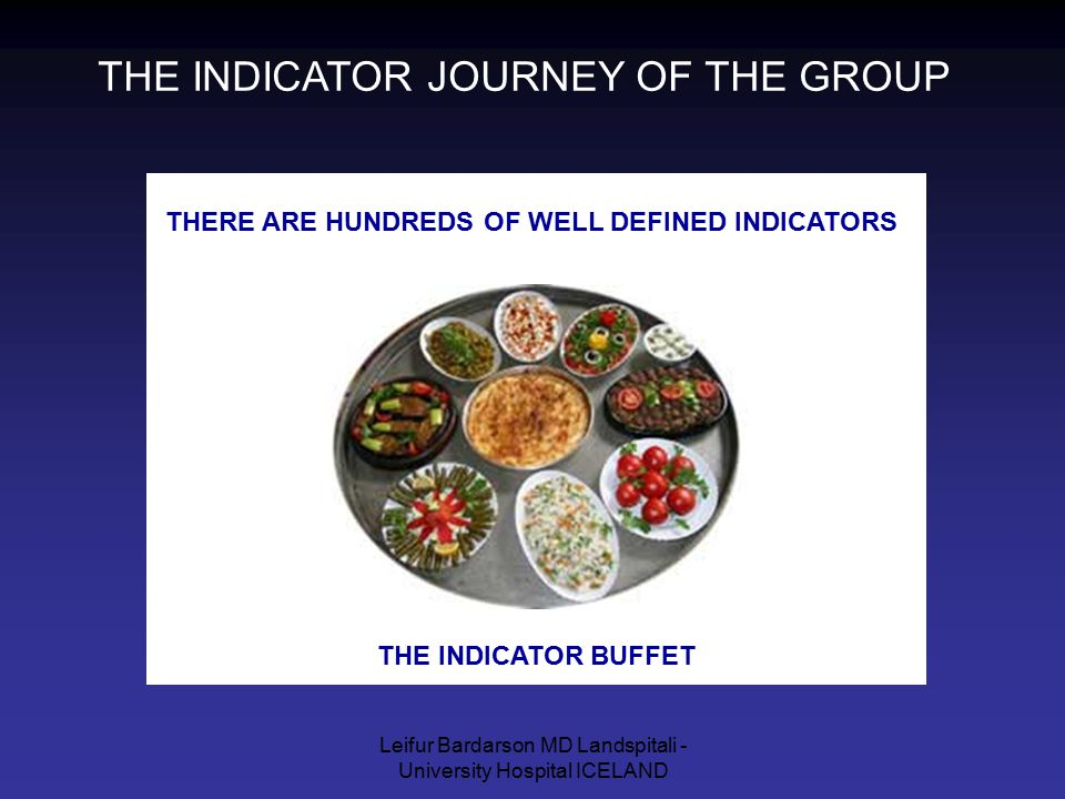 Leifur Bardarson MD Landspitali - University Hospital ICELAND THE INDICATOR JOURNEY OF THE GROUP THERE ARE HUNDREDS OF WELL DEFINED INDICATORS THE IND