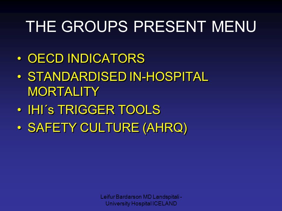 Leifur Bardarson MD Landspitali - University Hospital ICELAND THE GROUPS PRESENT MENU OECD INDICATORS STANDARDISED IN-HOSPITAL MORTALITY IHI´s TRIGGER TOOLS SAFETY CULTURE (AHRQ) OECD INDICATORS STANDARDISED IN-HOSPITAL MORTALITY IHI´s TRIGGER TOOLS SAFETY CULTURE (AHRQ)