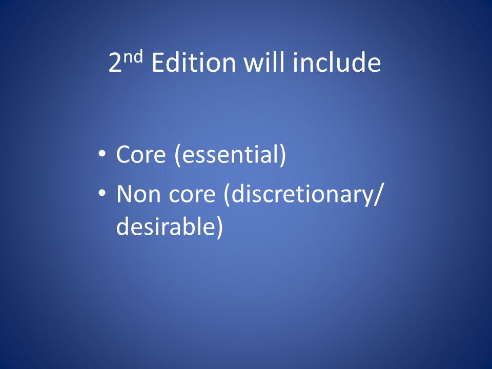 2 nd Edition will include Core (essential) Non core (discretionary/ desirable)