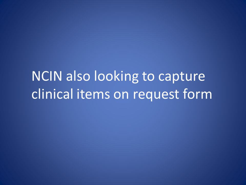 NCIN also looking to capture clinical items on request form