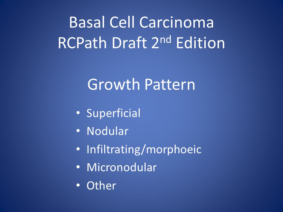 Basal Cell Carcinoma RCPath Draft 2 nd Edition Growth Pattern Superficial Nodular Infiltrating/morphoeic Micronodular Other