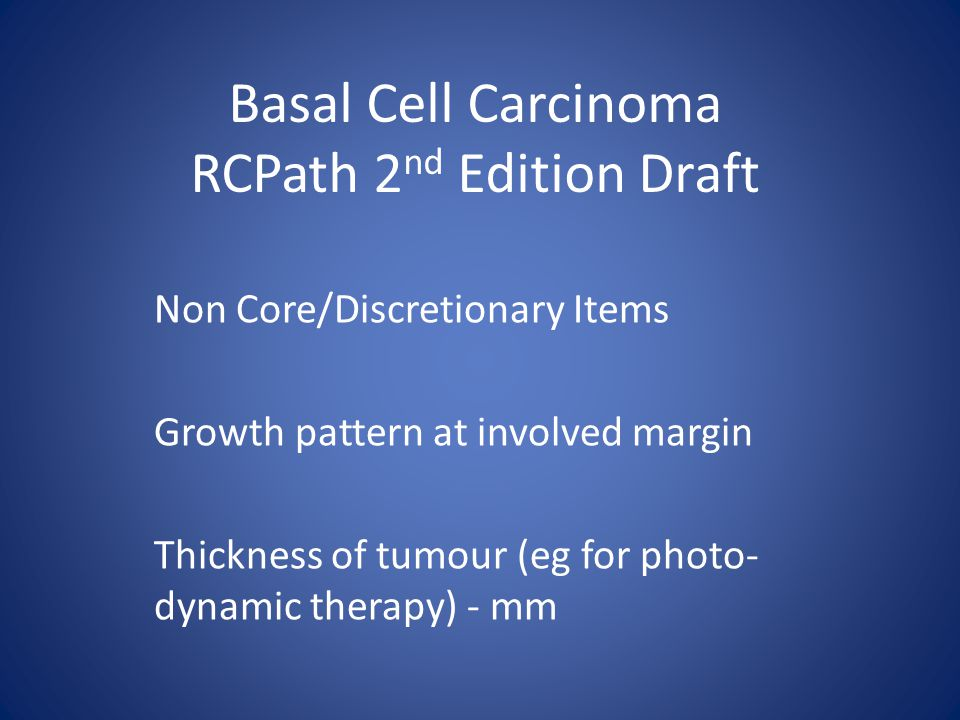 Basal Cell Carcinoma RCPath 2 nd Edition Draft Non Core/Discretionary Items Growth pattern at involved margin Thickness of tumour (eg for photo- dynamic therapy) - mm