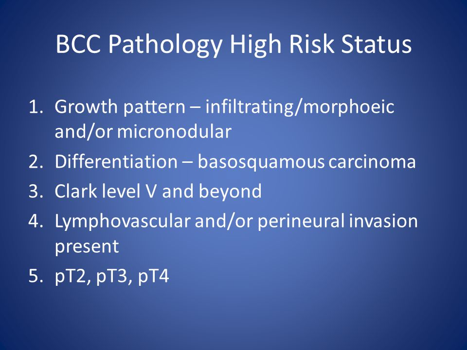 BCC Pathology High Risk Status 1.Growth pattern – infiltrating/morphoeic and/or micronodular 2.Differentiation – basosquamous carcinoma 3.Clark level V and beyond 4.Lymphovascular and/or perineural invasion present 5.pT2, pT3, pT4