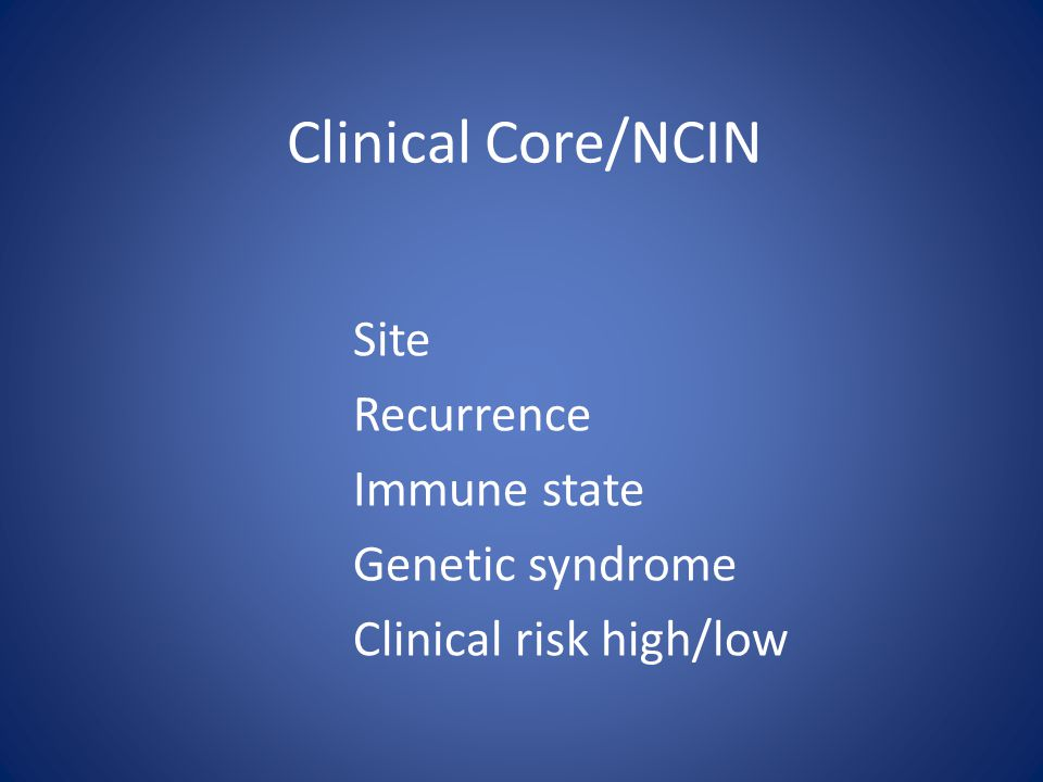 Clinical Core/NCIN Site Recurrence Immune state Genetic syndrome Clinical risk high/low
