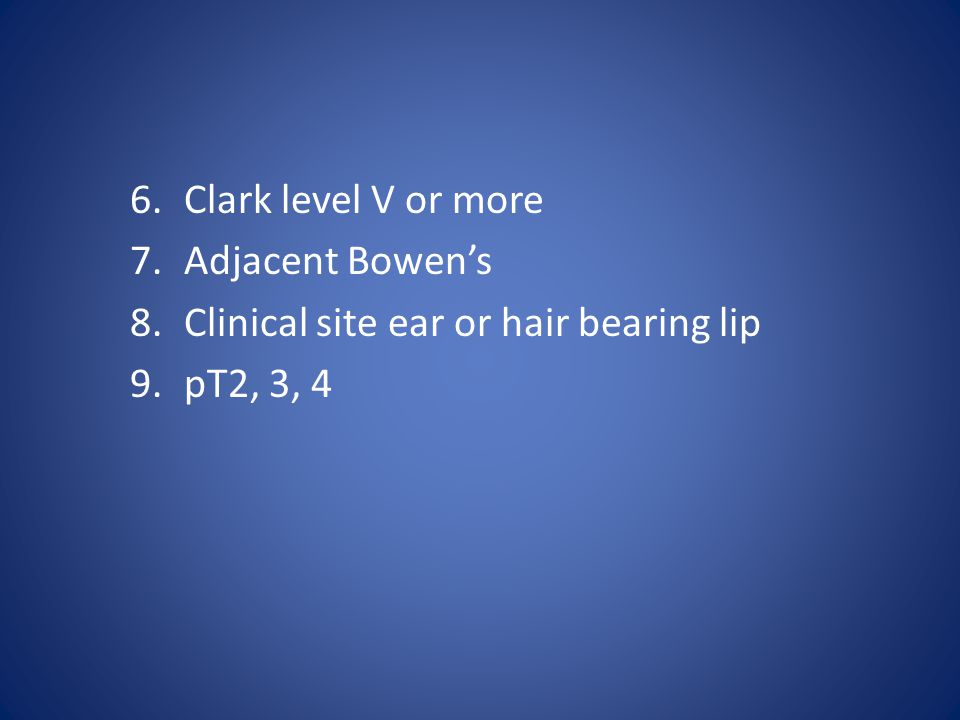 6.Clark level V or more 7.Adjacent Bowen's 8.Clinical site ear or hair bearing lip 9.pT2, 3, 4