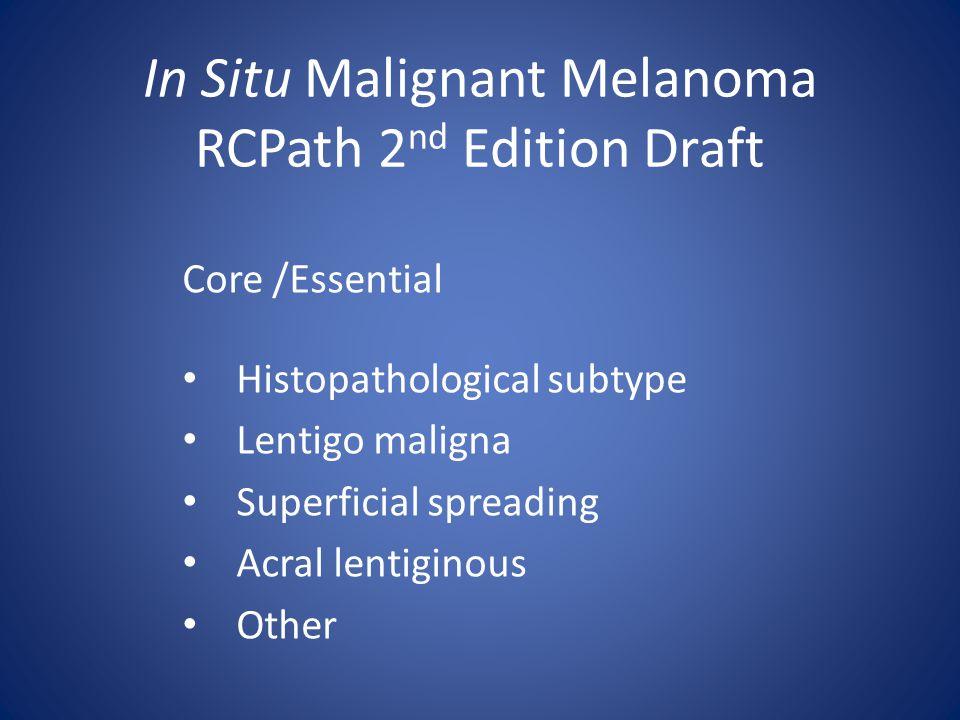 In Situ Malignant Melanoma RCPath 2 nd Edition Draft Core /Essential Histopathological subtype Lentigo maligna Superficial spreading Acral lentiginous Other