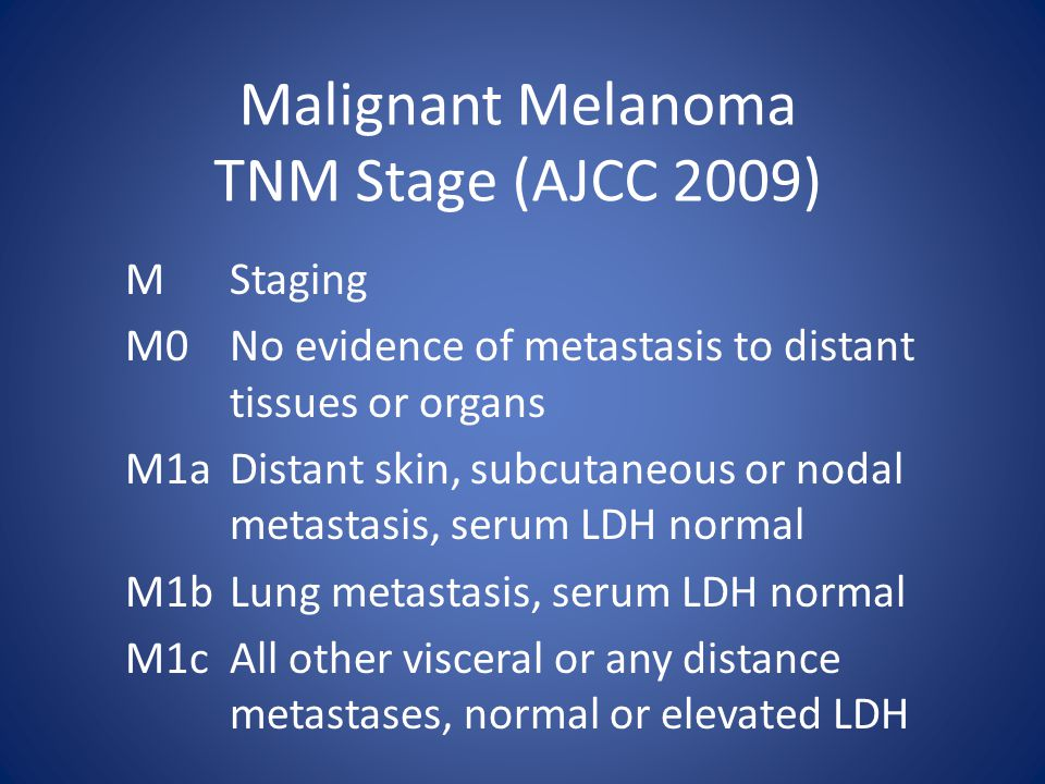 Malignant Melanoma TNM Stage (AJCC 2009) MStaging M0No evidence of metastasis to distant tissues or organs M1aDistant skin, subcutaneous or nodal metastasis, serum LDH normal M1bLung metastasis, serum LDH normal M1cAll other visceral or any distance metastases, normal or elevated LDH