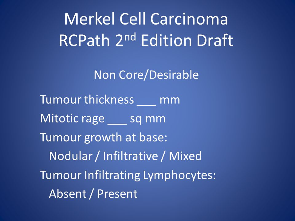 Merkel Cell Carcinoma RCPath 2 nd Edition Draft Non Core/Desirable Tumour thickness ___ mm Mitotic rage ___ sq mm Tumour growth at base: Nodular / Infiltrative / Mixed Tumour Infiltrating Lymphocytes: Absent / Present