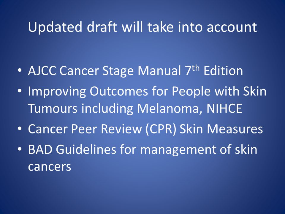 Updated draft will take into account AJCC Cancer Stage Manual 7 th Edition Improving Outcomes for People with Skin Tumours including Melanoma, NIHCE Cancer Peer Review (CPR) Skin Measures BAD Guidelines for management of skin cancers