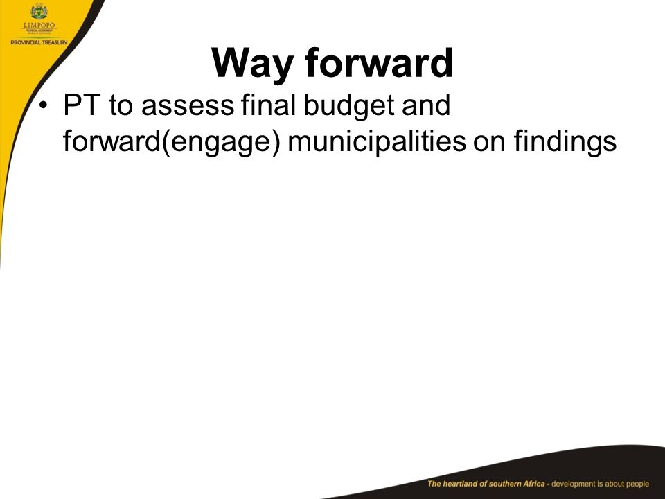 Way forward PT to assess final budget and forward(engage) municipalities on findings