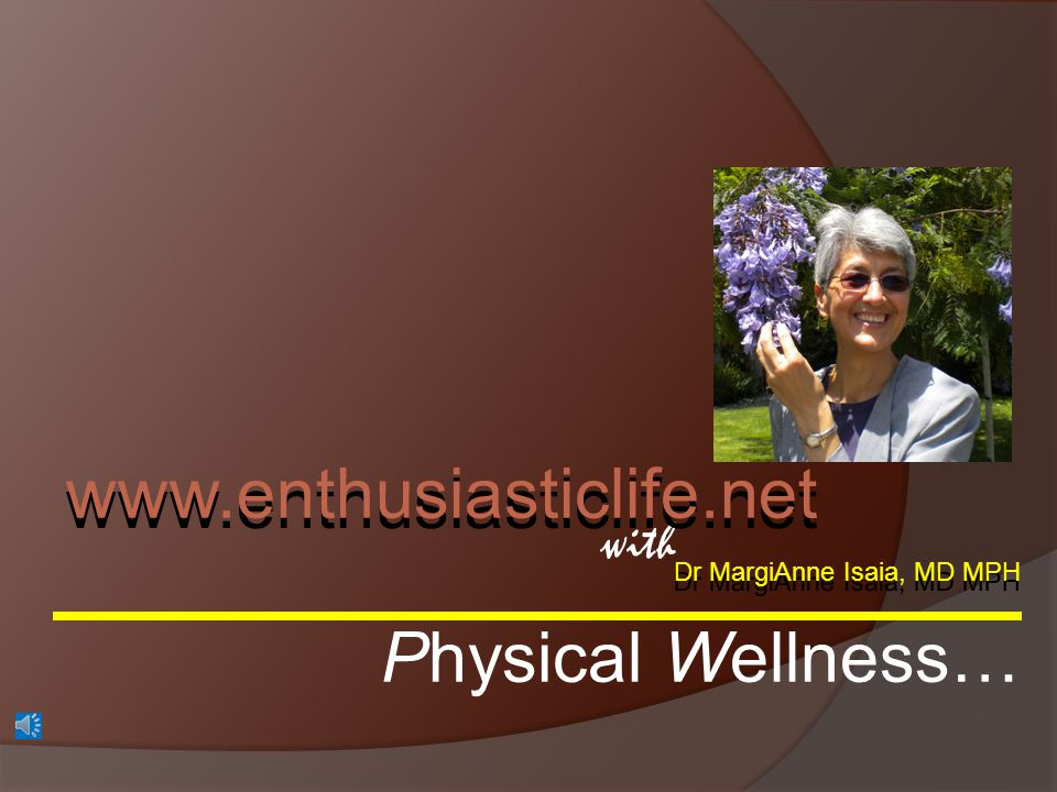 Dr MargiAnne Isaia, MD MPH www.enthusiasticlife.net SELF CARE PHYSICAL WELLNESS Self care is personal health maintenance.