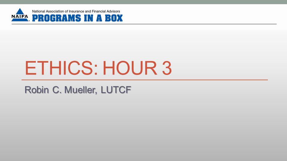 ETHICS: HOUR 3 Robin C. Mueller, LUTCF