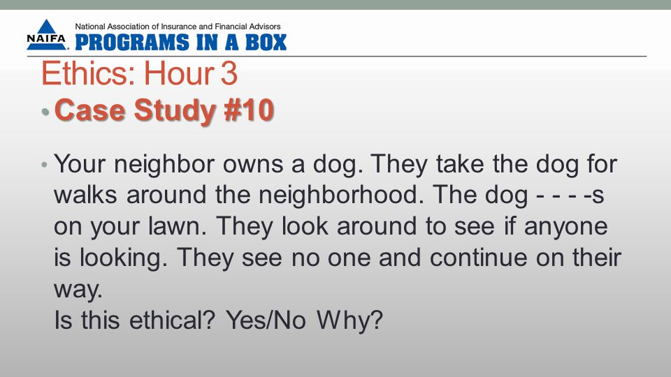 Ethics: Hour 3 Case Study #10 Case Study #10 Your neighbor owns a dog.