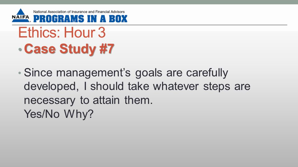 Ethics: Hour 3 Case Study #7 Case Study #7 Since management's goals are carefully developed, I should take whatever steps are necessary to attain them.