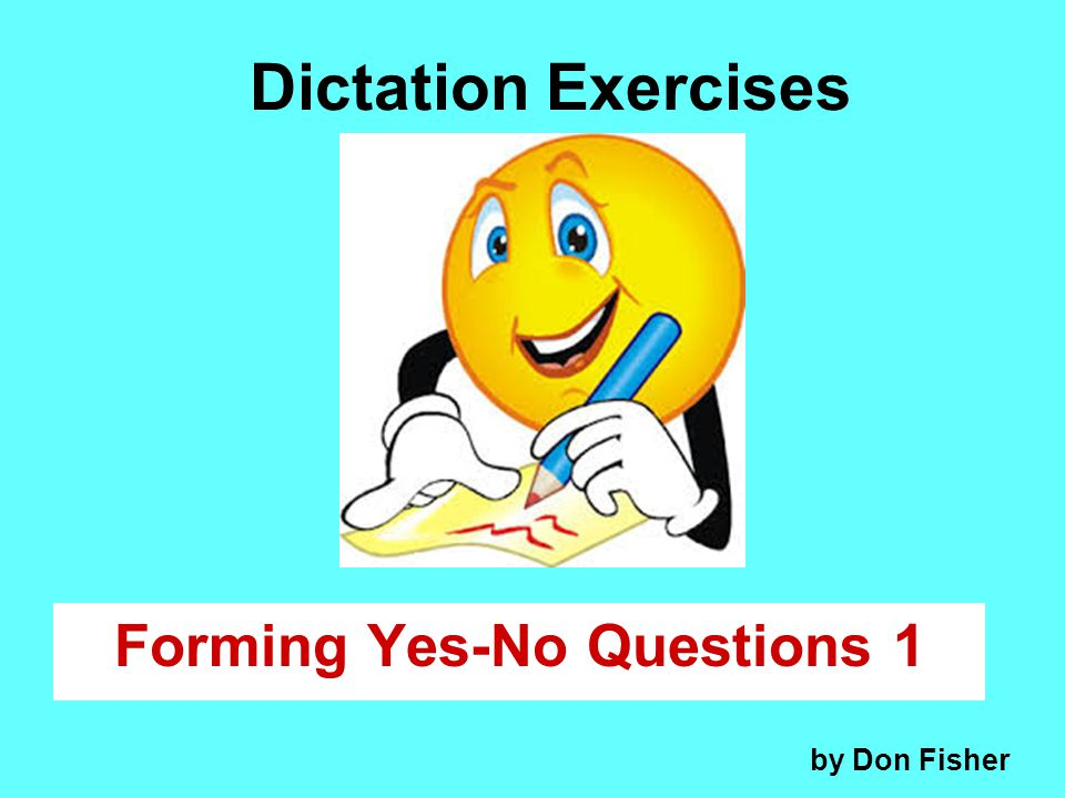 Dictation Exercises Forming Yes-No Questions 1 by Don Fisher