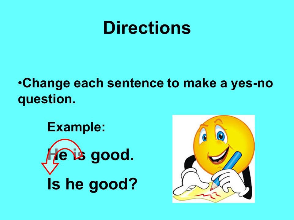 Directions Change each sentence to make a yes-no question. Example: He is good. Is he good