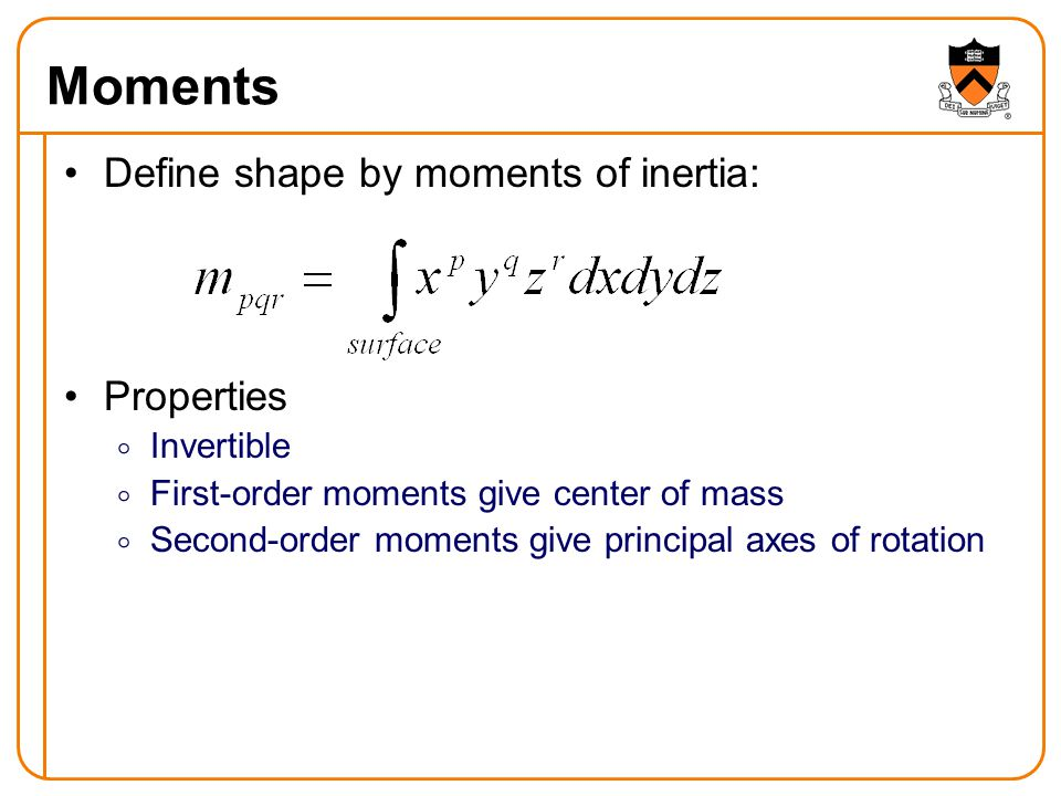 Moments Define shape by moments of inertia: Properties  Invertible  First-order moments give center of mass  Second-order moments give principal axes of rotation