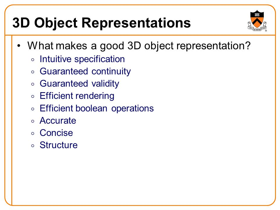 3D Reps for Analysis & Retrieval Different properties for different applications Intuitive specificationYesNoNoNo Guaranteed continuityYesNoNoNo Guaranteed validityYesNoNoNo Efficient boolean operationsYesNoNoNo Efficient renderingYesYesNoNo AccurateYesYes?.