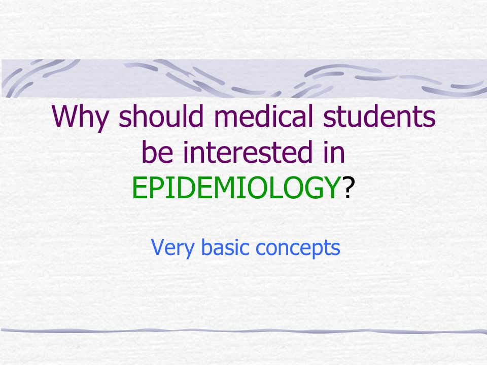 Why should medical students be interested in EPIDEMIOLOGY Very basic concepts