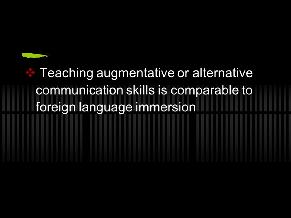  Teaching augmentative or alternative communication skills is comparable to foreign language immersion