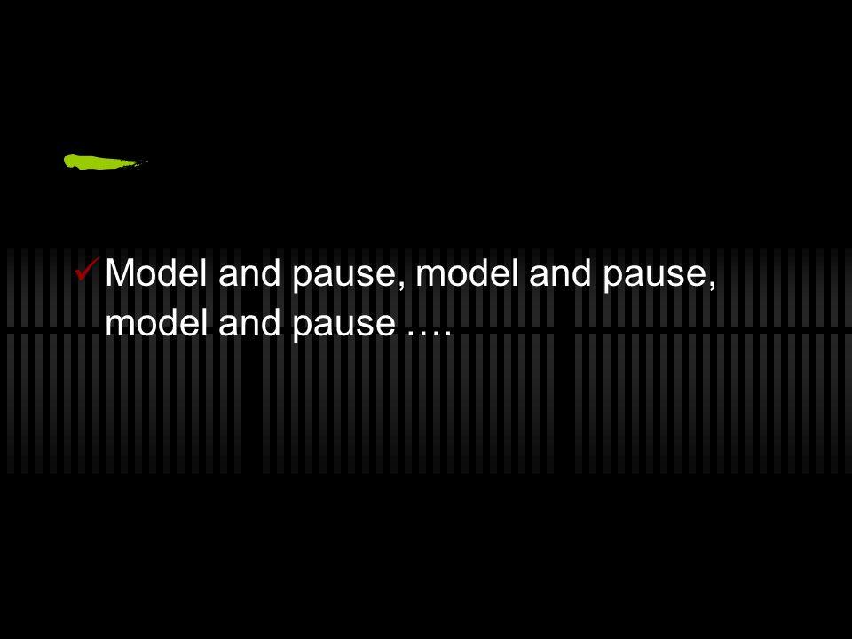 Model and pause, model and pause, model and pause ….