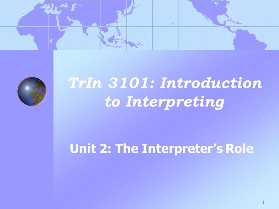 1 TrIn 3101: Introduction to Interpreting Unit 2: The Interpreter's Role
