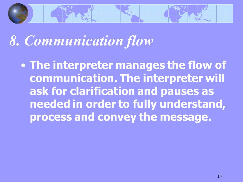 17 8. Communication flow The interpreter manages the flow of communication. The interpreter will ask for clarification and pauses as needed in order t