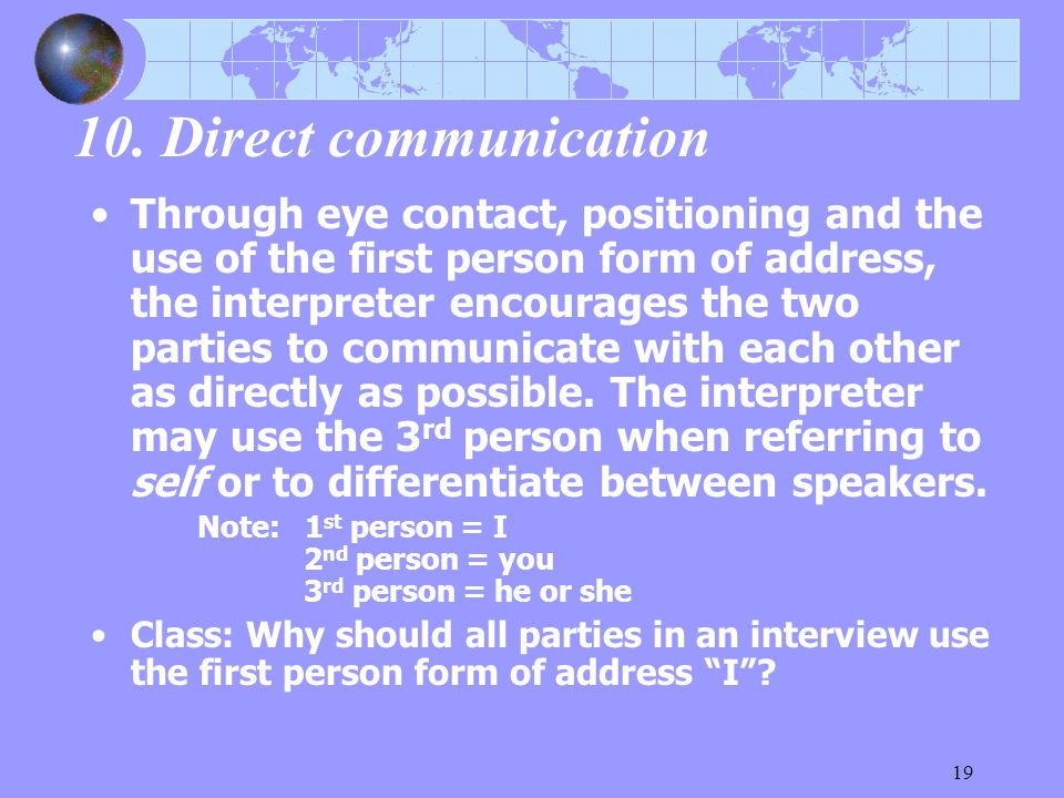 19 10. Direct communication Through eye contact, positioning and the use of the first person form of address, the interpreter encourages the two parti