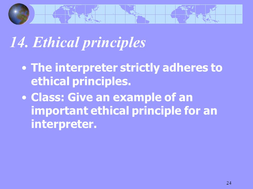 24 14. Ethical principles The interpreter strictly adheres to ethical principles. Class: Give an example of an important ethical principle for an inte