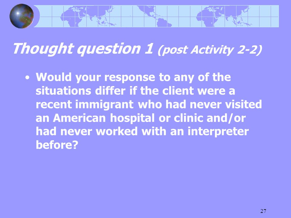27 Thought question 1 (post Activity 2-2) Would your response to any of the situations differ if the client were a recent immigrant who had never visited an American hospital or clinic and/or had never worked with an interpreter before
