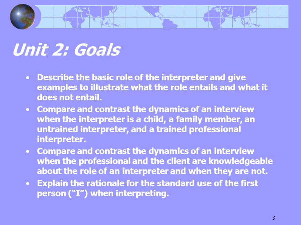 3 Unit 2: Goals Describe the basic role of the interpreter and give examples to illustrate what the role entails and what it does not entail.