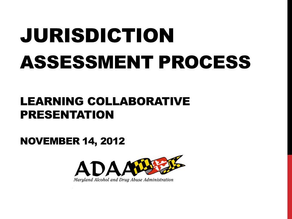 JURISDICTION ASSESSMENT PROCESS LEARNING COLLABORATIVE PRESENTATION NOVEMBER 14, 2012