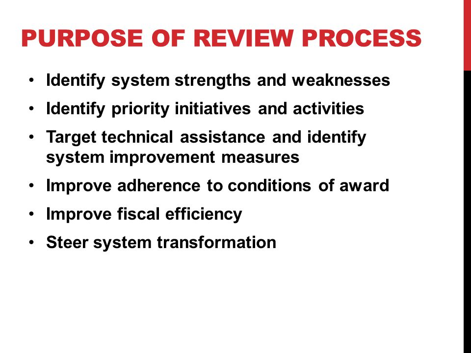 PURPOSE OF REVIEW PROCESS Identify system strengths and weaknesses Identify priority initiatives and activities Target technical assistance and identify system improvement measures Improve adherence to conditions of award Improve fiscal efficiency Steer system transformation