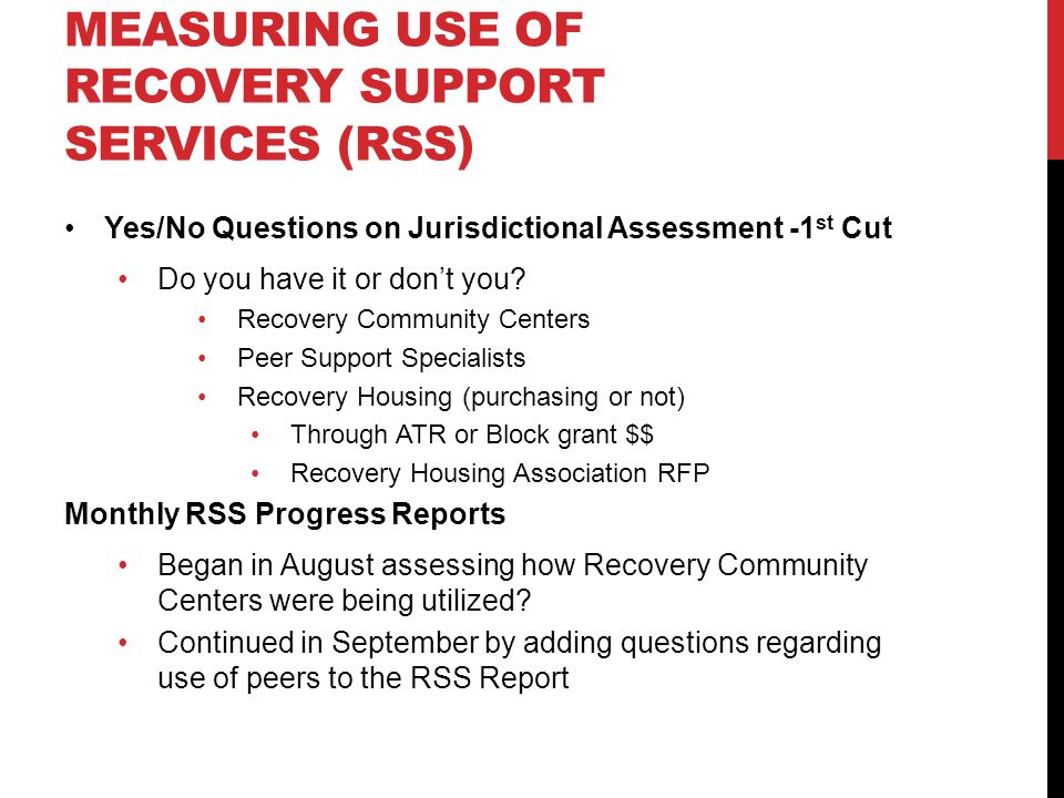 HOW ARE WE MEASURING USE OF RECOVERY SUPPORT SERVICES (RSS) Yes/No Questions on Jurisdictional Assessment -1 st Cut Do you have it or don't you.