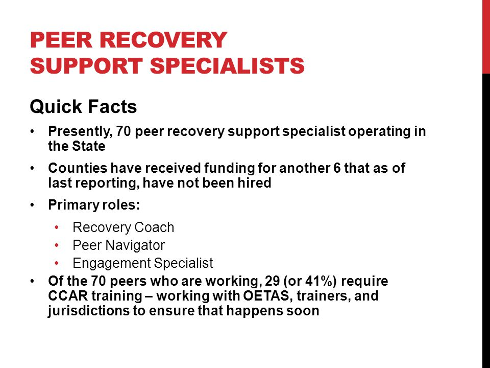 PEER RECOVERY SUPPORT SPECIALISTS Quick Facts Presently, 70 peer recovery support specialist operating in the State Counties have received funding for another 6 that as of last reporting, have not been hired Primary roles: Recovery Coach Peer Navigator Engagement Specialist Of the 70 peers who are working, 29 (or 41%) require CCAR training – working with OETAS, trainers, and jurisdictions to ensure that happens soon