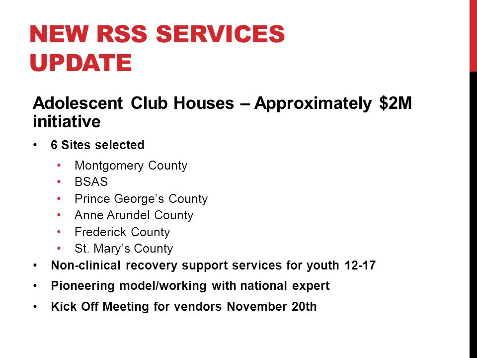 NEW RSS SERVICES UPDATE Adolescent Club Houses – Approximately $2M initiative 6 Sites selected Montgomery County BSAS Prince George's County Anne Arundel County Frederick County St.