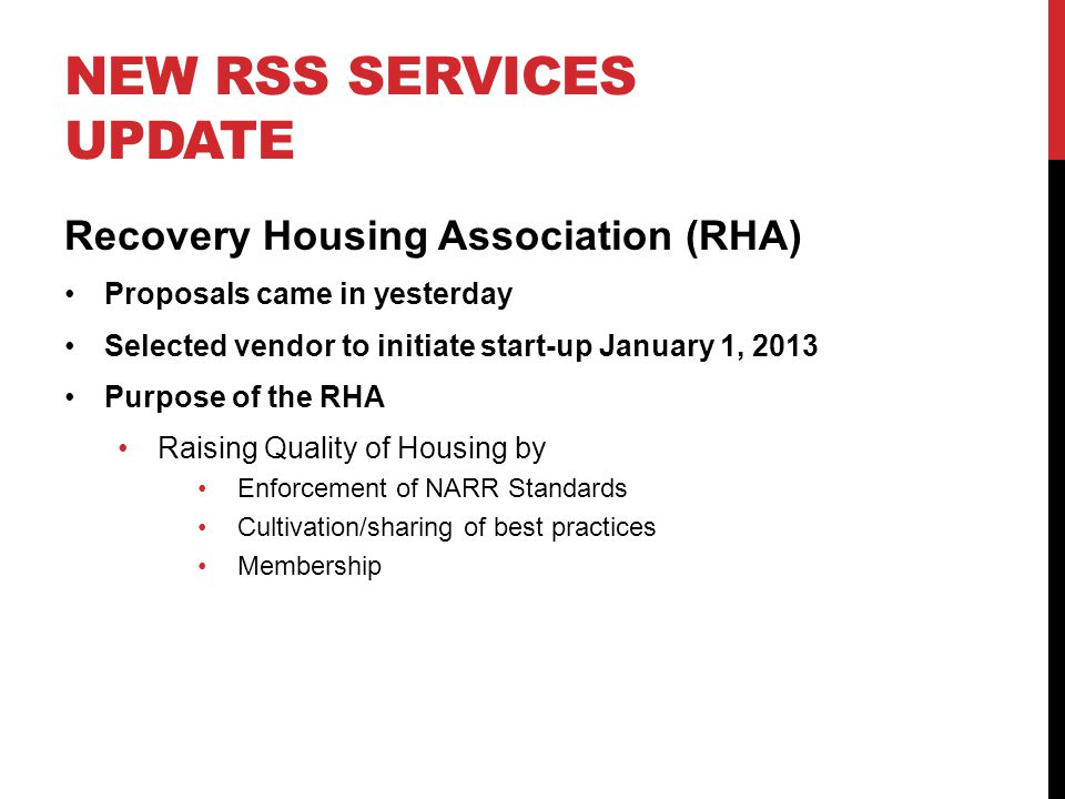 NEW RSS SERVICES UPDATE Recovery Housing Association (RHA) Proposals came in yesterday Selected vendor to initiate start-up January 1, 2013 Purpose of the RHA Raising Quality of Housing by Enforcement of NARR Standards Cultivation/sharing of best practices Membership