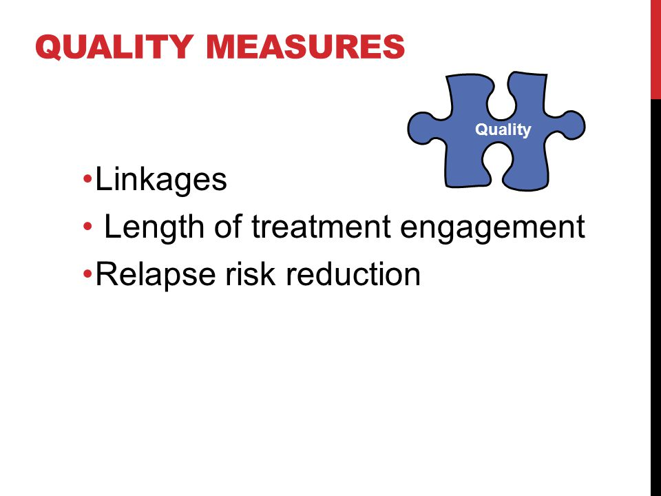 QUALITY MEASURES Quality Linkages Length of treatment engagement Relapse risk reduction