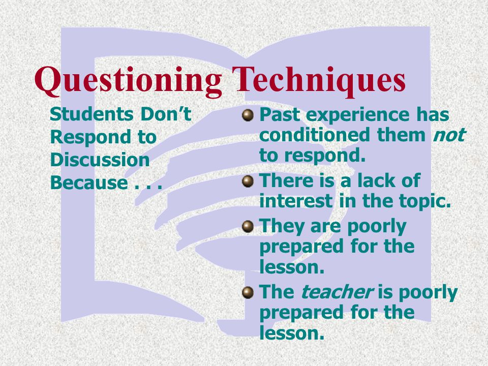 Questioning Techniques Students Don't Respond to Discussion Because... Past experience has conditioned them not to respond. There is a lack of interes