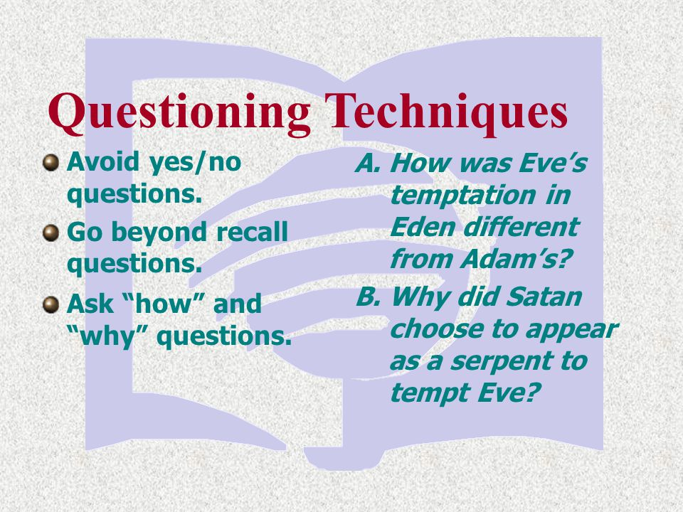 """Questioning Techniques Ask """"how"""" and """"why"""" questions. A. How was Eve's temptation in Eden different from Adam's? B. Why did Satan choose to appear as"""