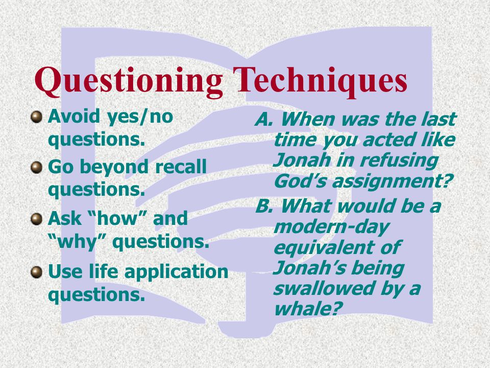 Questioning Techniques Use life application questions. A. When was the last time you acted like Jonah in refusing God's assignment? B. What would be a