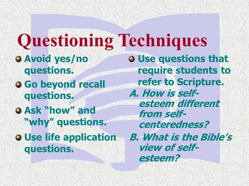 Questioning Techniques Use questions that require students to refer to Scripture. A. How is self- esteem different from self- centeredness? B. What is