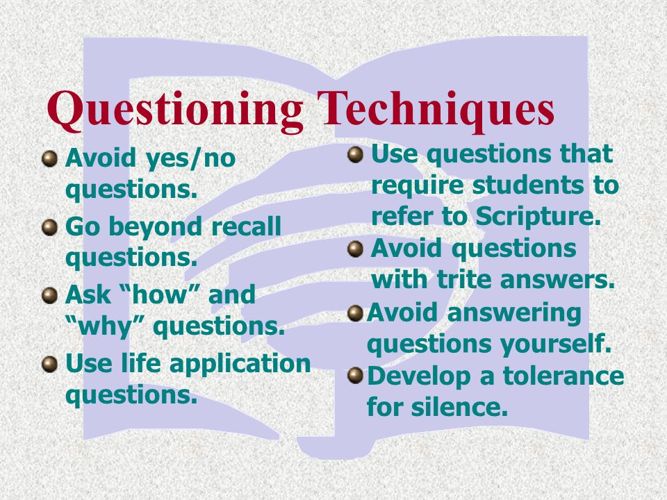 """Questioning Techniques Avoid yes/no questions. Go beyond recall questions. Ask """"how"""" and """"why"""" questions. Use life application questions. Use question"""