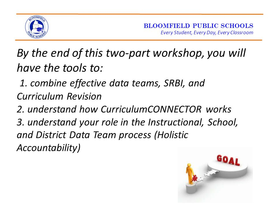 BLOOMFIELD PUBLIC SCHOOLS Every Student, Every Day, Every Classroom By the end of this two-part workshop, you will have the tools to: 1.