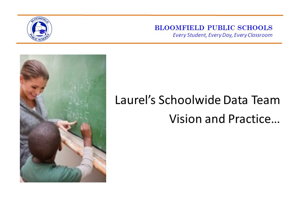 BLOOMFIELD PUBLIC SCHOOLS Every Student, Every Day, Every Classroom Laurel's Schoolwide Data Team Vision and Practice…