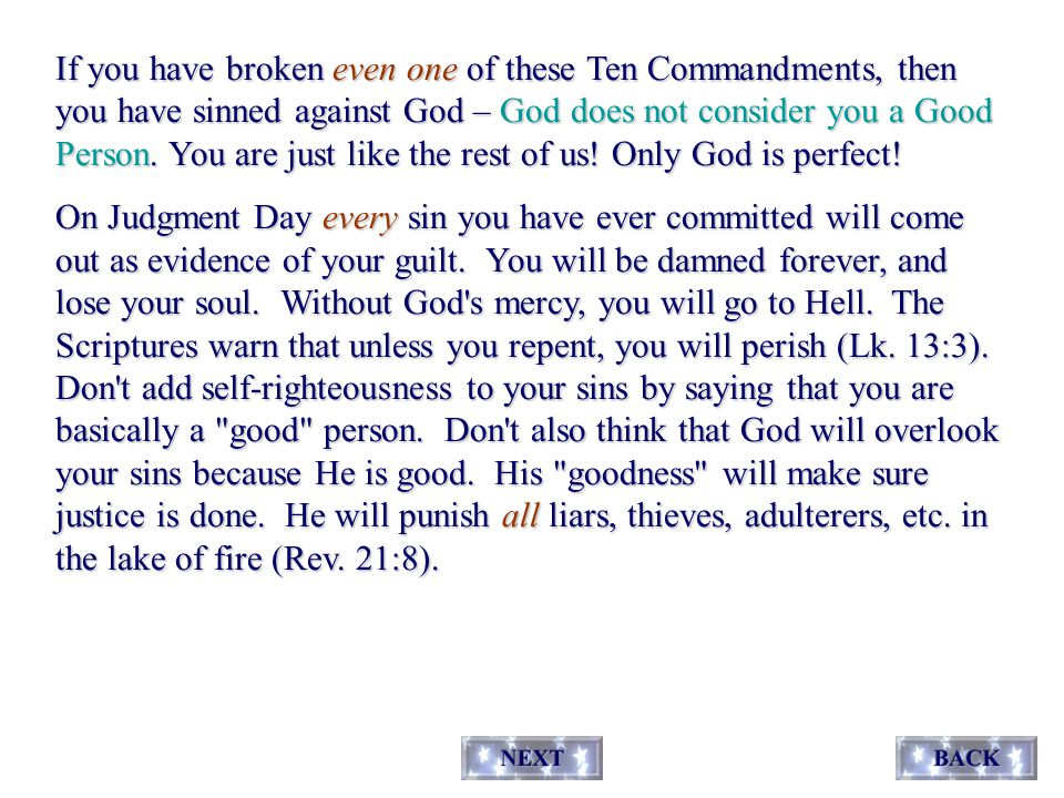 If you have broken even one of these Ten Commandments, then you have sinned against God – God does not consider you a Good Person.